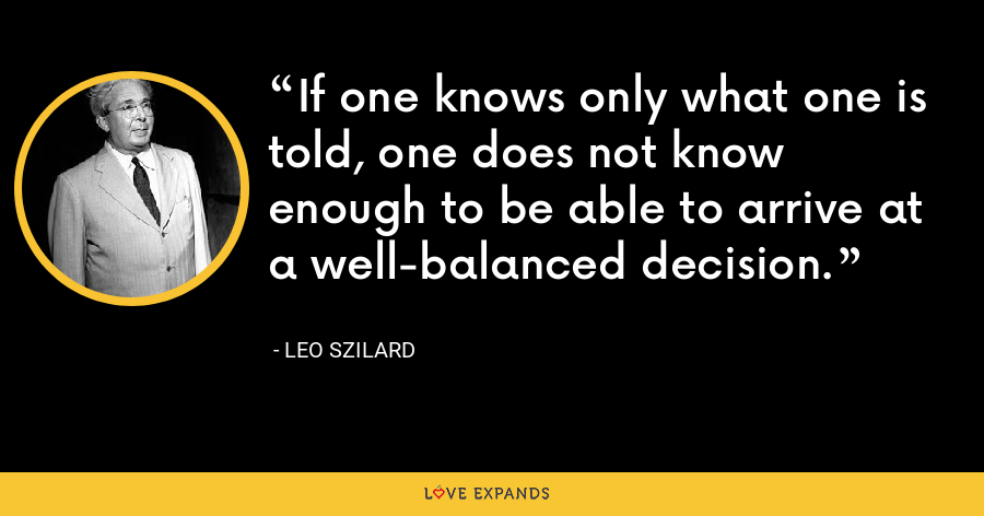 If one knows only what one is told, one does not know enough to be able to arrive at a well-balanced decision. - Leo Szilard