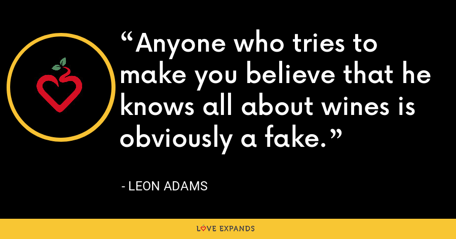 Anyone who tries to make you believe that he knows all about wines is obviously a fake. - Leon Adams