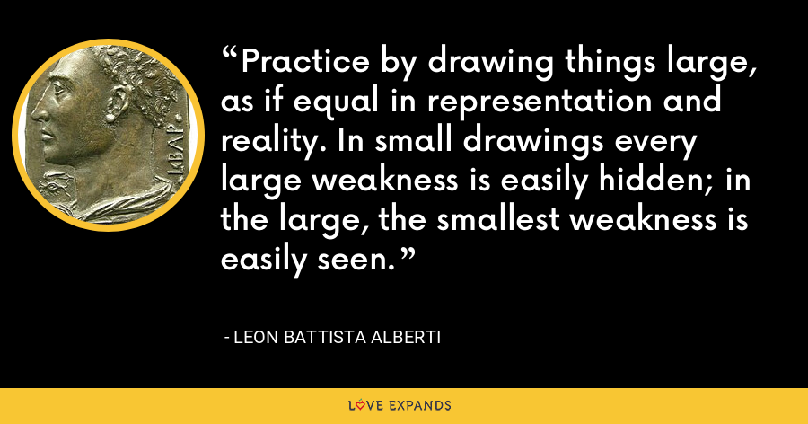 Practice by drawing things large, as if equal in representation and reality. In small drawings every large weakness is easily hidden; in the large, the smallest weakness is easily seen. - Leon Battista Alberti