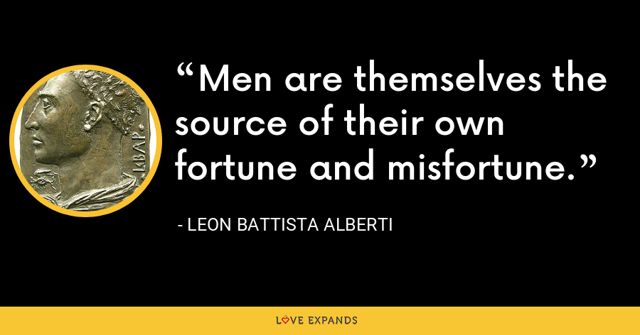 Men are themselves the source of their own fortune and misfortune. - Leon Battista Alberti
