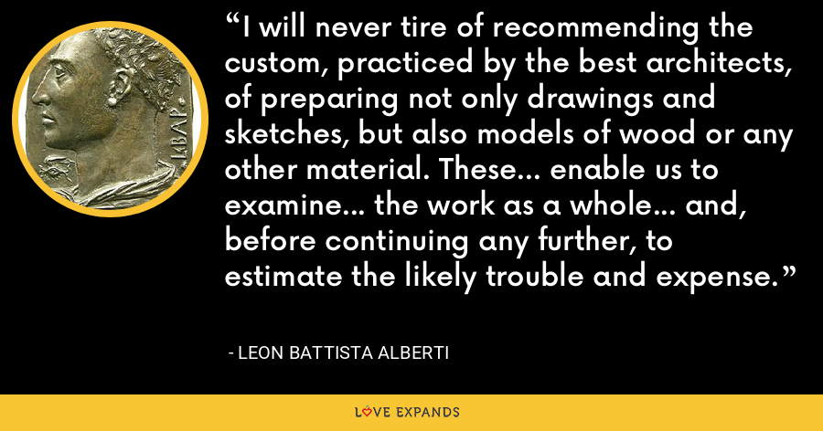 I will never tire of recommending the custom, practiced by the best architects, of preparing not only drawings and sketches, but also models of wood or any other material. These... enable us to examine... the work as a whole... and, before continuing any further, to estimate the likely trouble and expense. - Leon Battista Alberti