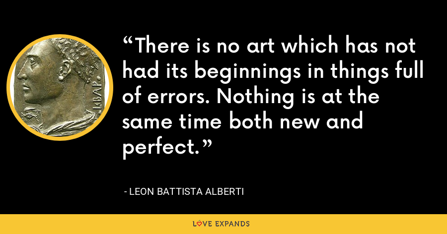 There is no art which has not had its beginnings in things full of errors. Nothing is at the same time both new and perfect. - Leon Battista Alberti