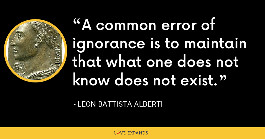 A common error of ignorance is to maintain that what one does not know does not exist. - Leon Battista Alberti