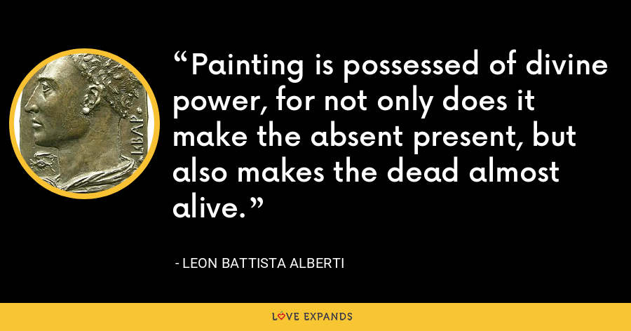 Painting is possessed of divine power, for not only does it make the absent present, but also makes the dead almost alive. - Leon Battista Alberti