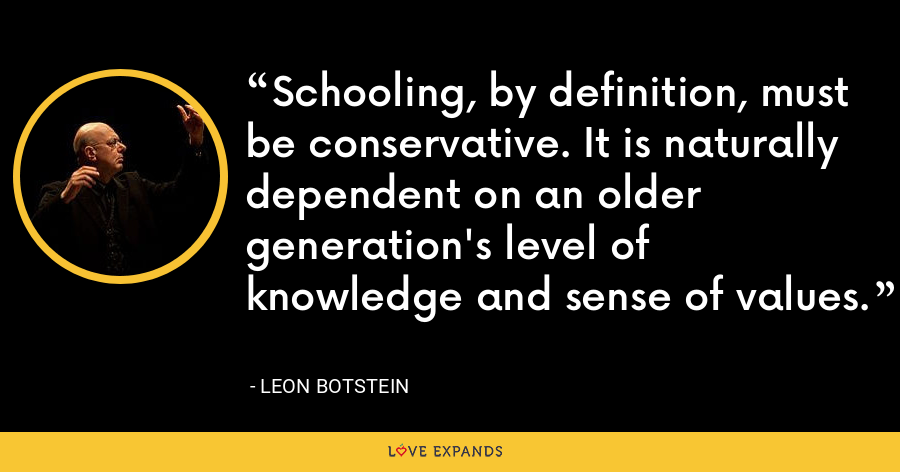 Schooling, by definition, must be conservative. It is naturally dependent on an older generation's level of knowledge and sense of values. - Leon Botstein