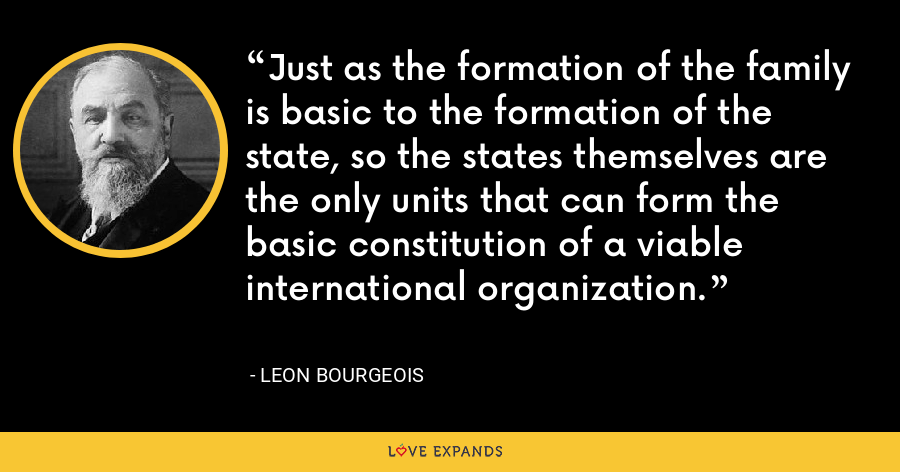 Just as the formation of the family is basic to the formation of the state, so the states themselves are the only units that can form the basic constitution of a viable international organization. - Leon Bourgeois