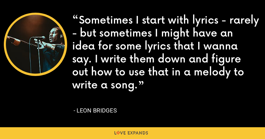Sometimes I start with lyrics - rarely - but sometimes I might have an idea for some lyrics that I wanna say. I write them down and figure out how to use that in a melody to write a song. - Leon Bridges