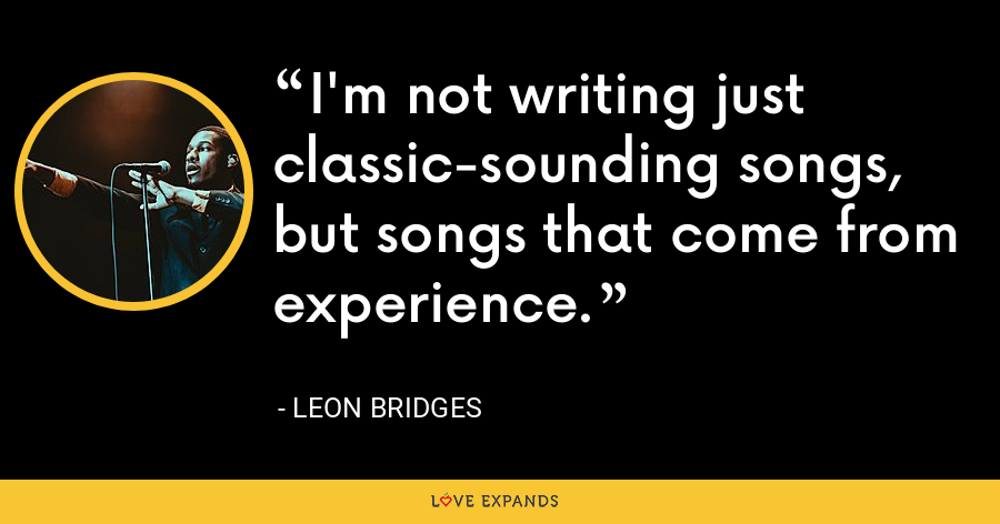 I'm not writing just classic-sounding songs, but songs that come from experience. - Leon Bridges