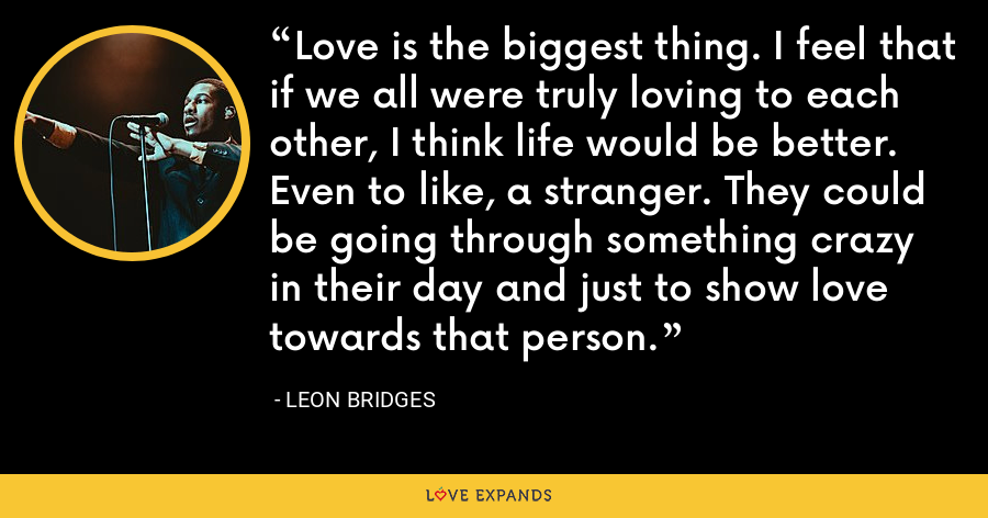 Love is the biggest thing. I feel that if we all were truly loving to each other, I think life would be better. Even to like, a stranger. They could be going through something crazy in their day and just to show love towards that person. - Leon Bridges