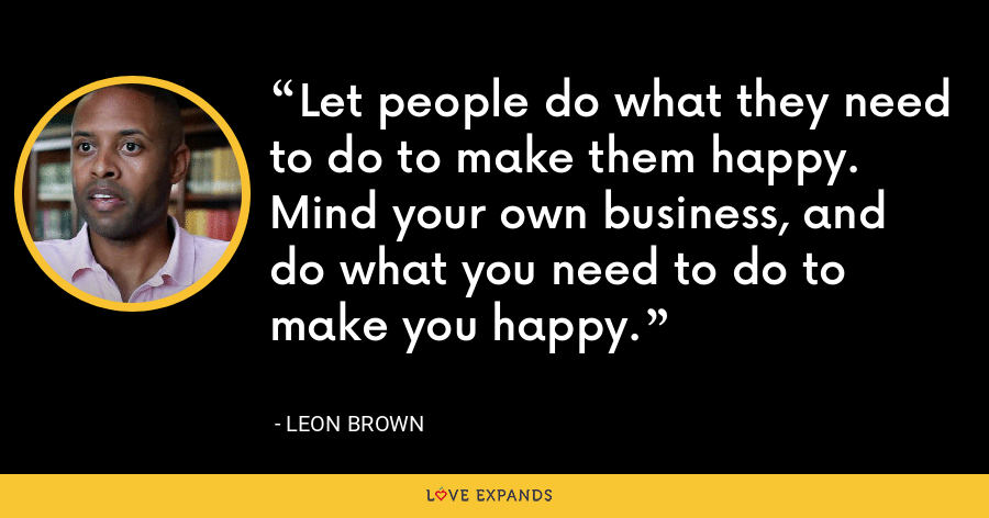 Let people do what they need to do to make them happy. Mind your own business, and do what you need to do to make you happy. - Leon Brown