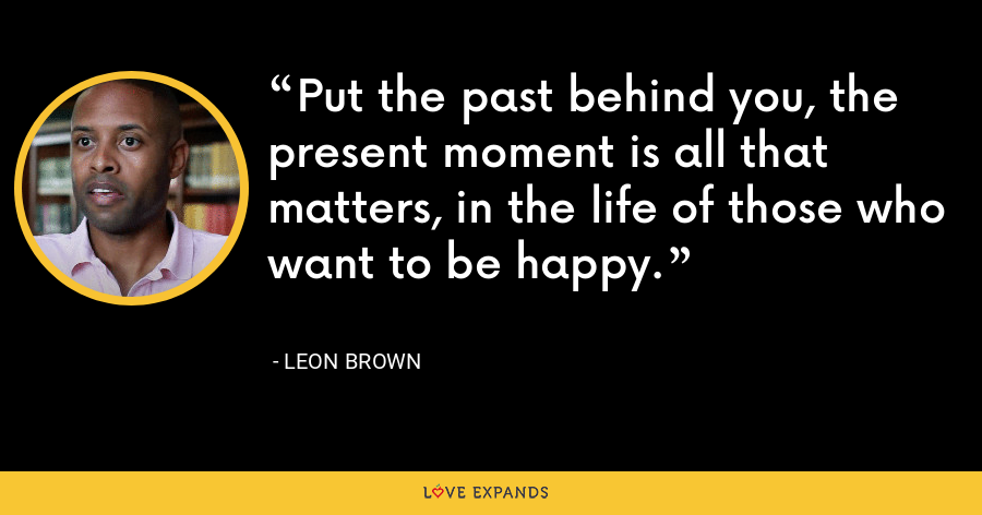 Put the past behind you, the present moment is all that matters, in the life of those who want to be happy. - Leon Brown