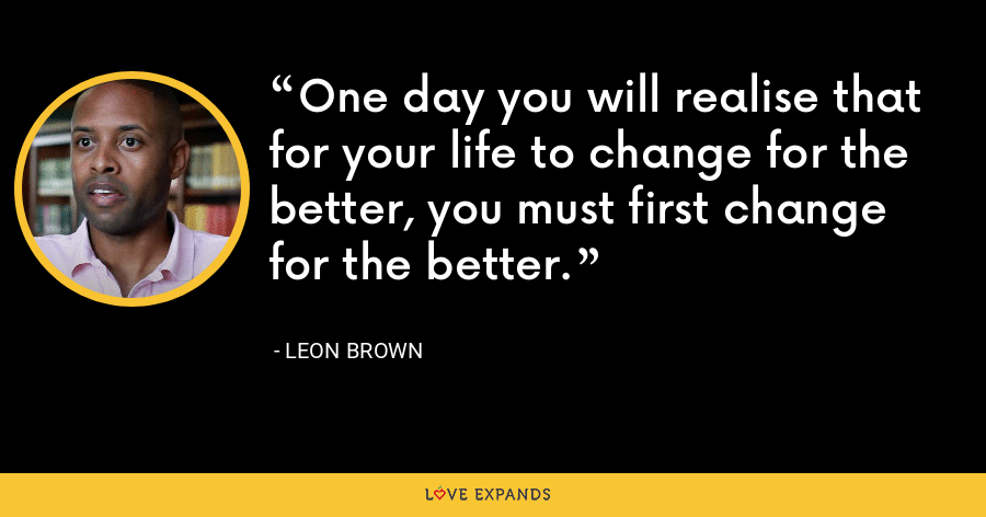 One day you will realise that for your life to change for the better, you must first change for the better. - Leon Brown