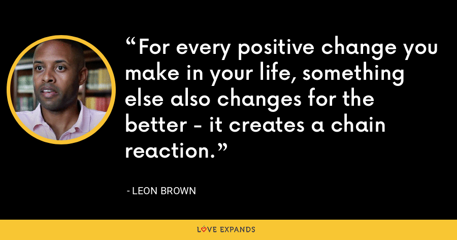 For every positive change you make in your life, something else also changes for the better - it creates a chain reaction. - Leon Brown
