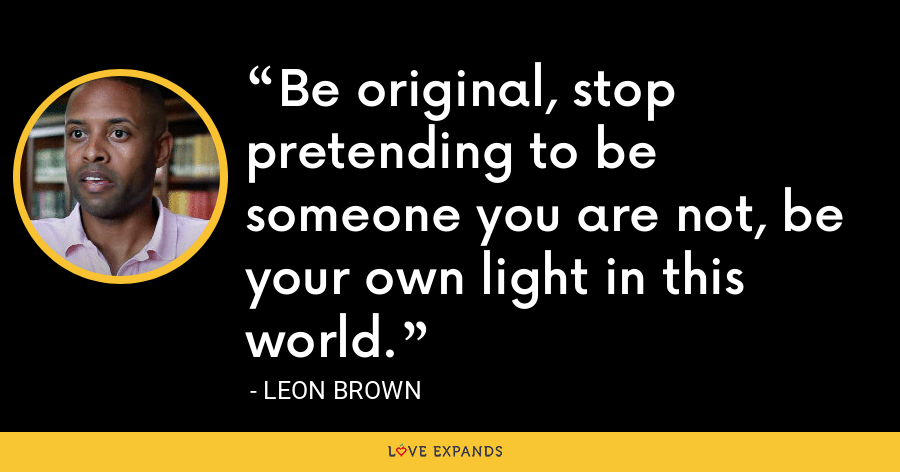 Be original, stop pretending to be someone you are not, be your own light in this world. - Leon Brown