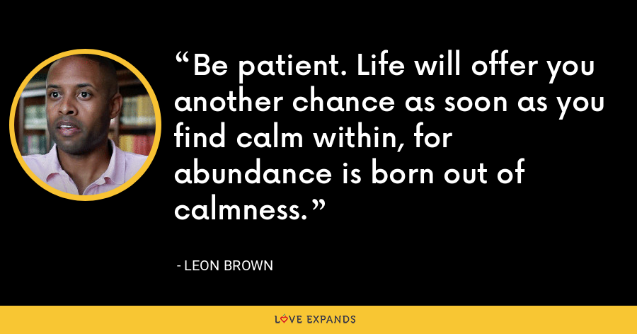 Be patient. Life will offer you another chance as soon as you find calm within, for abundance is born out of calmness. - Leon Brown