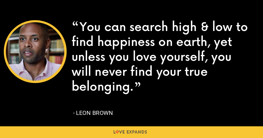 You can search high & low to find happiness on earth, yet unless you love yourself, you will never find your true belonging. - Leon Brown