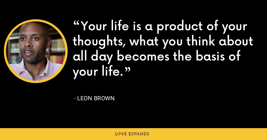 Your life is a product of your thoughts, what you think about all day becomes the basis of your life. - Leon Brown
