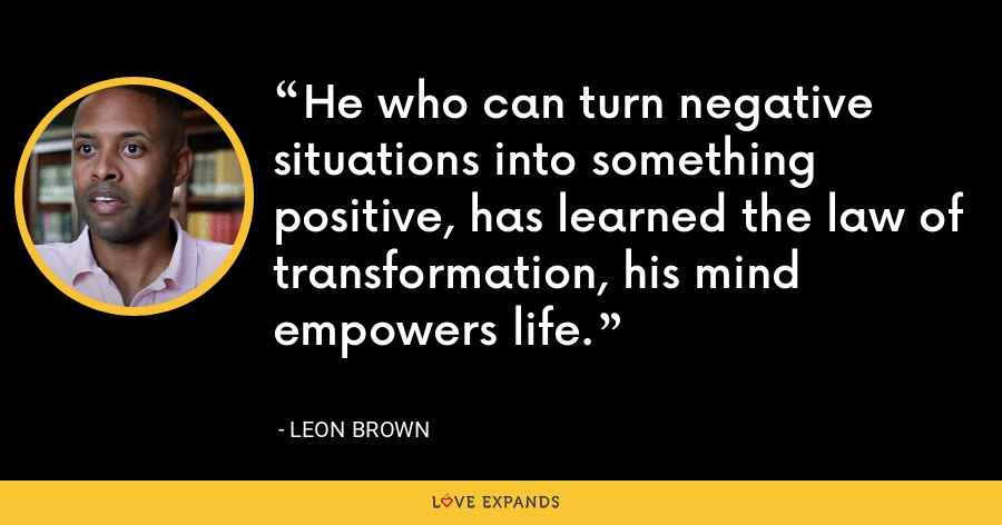 He who can turn negative situations into something positive, has learned the law of transformation, his mind empowers life. - Leon Brown