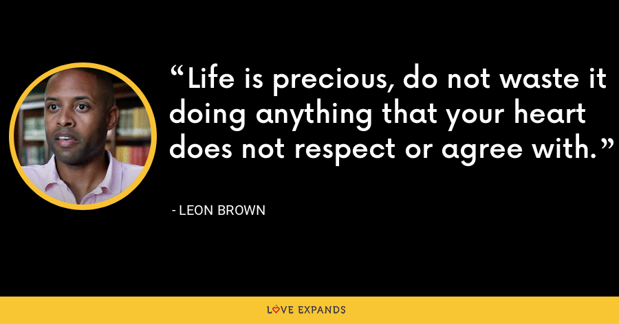 Life is precious, do not waste it doing anything that your heart does not respect or agree with. - Leon Brown