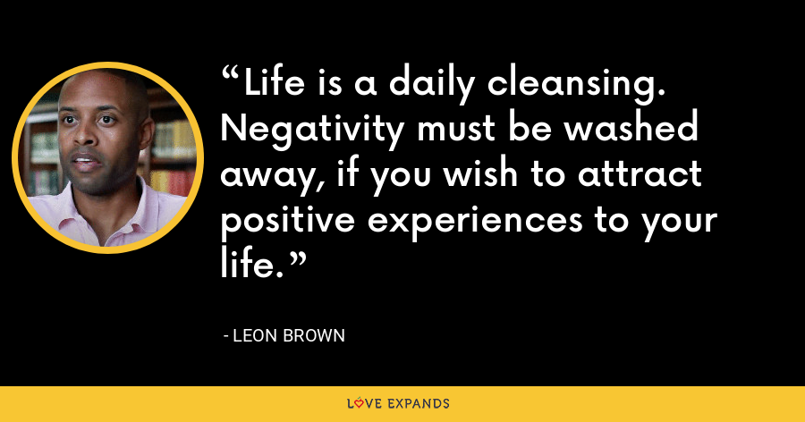 Life is a daily cleansing. Negativity must be washed away, if you wish to attract positive experiences to your life. - Leon Brown