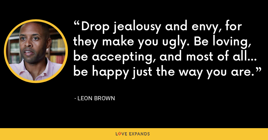 Drop jealousy and envy, for they make you ugly. Be loving, be accepting, and most of all... be happy just the way you are. - Leon Brown