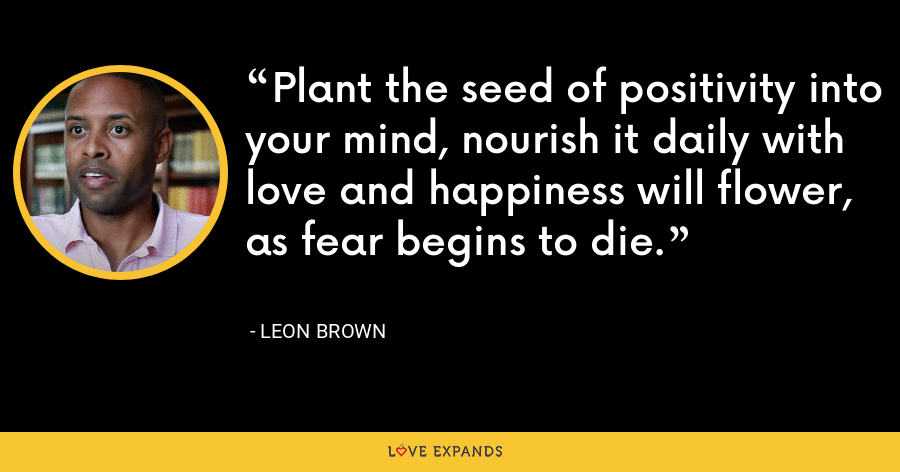 Plant the seed of positivity into your mind, nourish it daily with love and happiness will flower, as fear begins to die. - Leon Brown