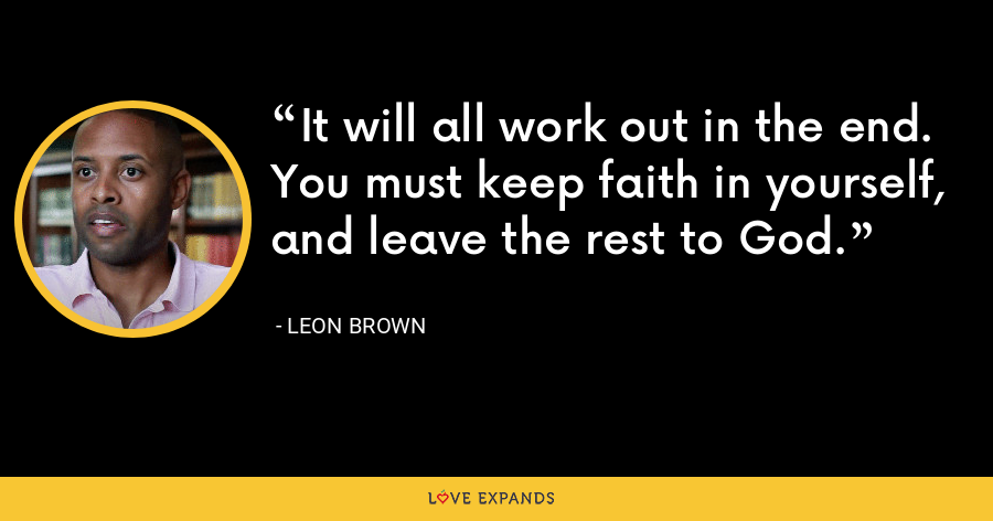 It will all work out in the end. You must keep faith in yourself, and leave the rest to God. - Leon Brown