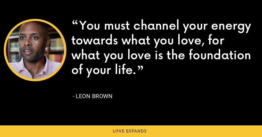 You must channel your energy towards what you love, for what you love is the foundation of your life. - Leon Brown