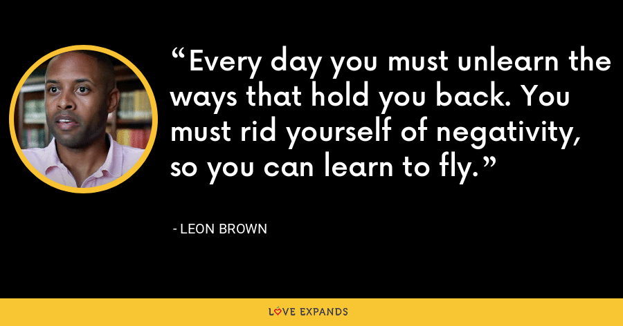 Every day you must unlearn the ways that hold you back. You must rid yourself of negativity, so you can learn to fly. - Leon Brown