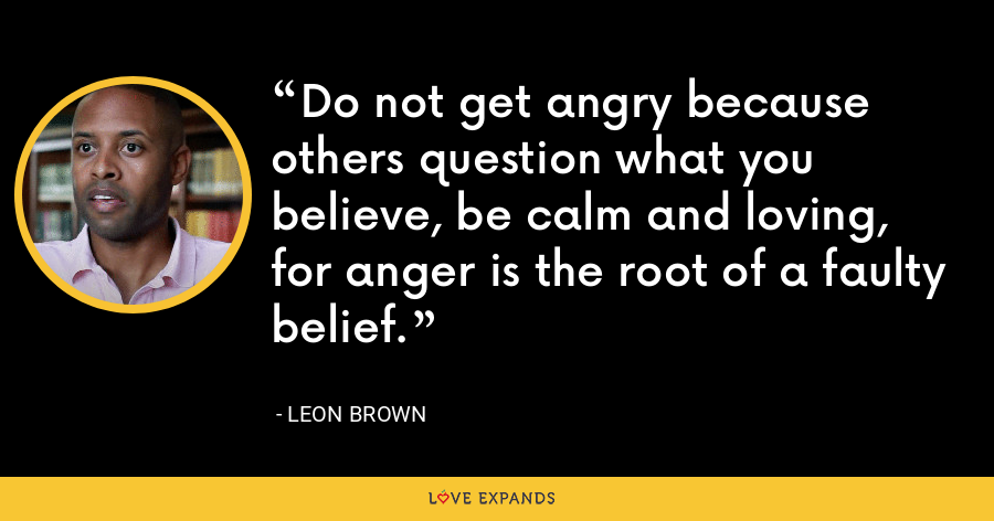 Do not get angry because others question what you believe, be calm and loving, for anger is the root of a faulty belief. - Leon Brown