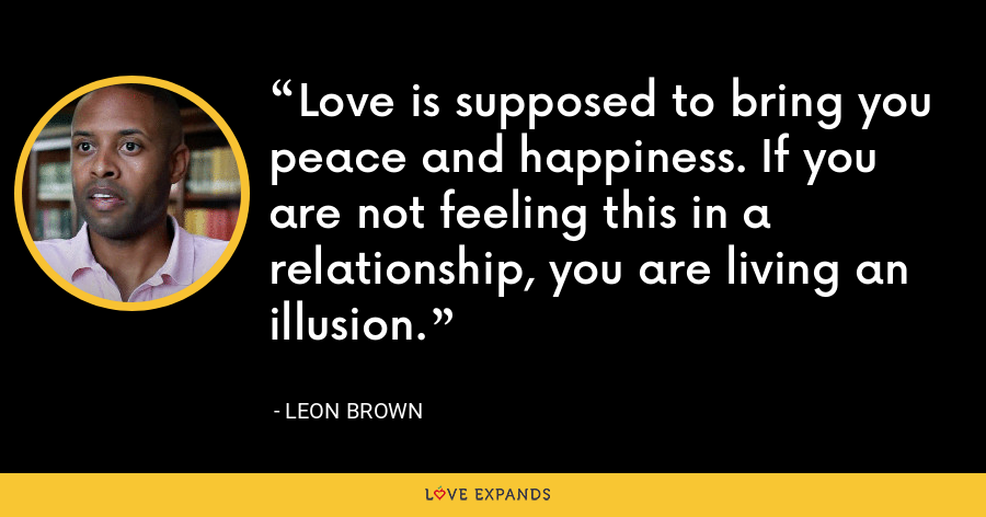 Love is supposed to bring you peace and happiness. If you are not feeling this in a relationship, you are living an illusion. - Leon Brown