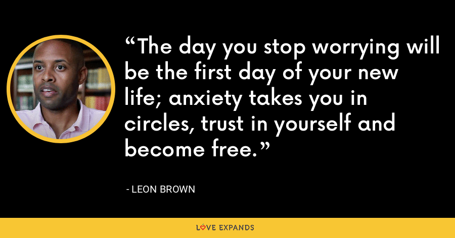 The day you stop worrying will be the first day of your new life; anxiety takes you in circles, trust in yourself and become free. - Leon Brown