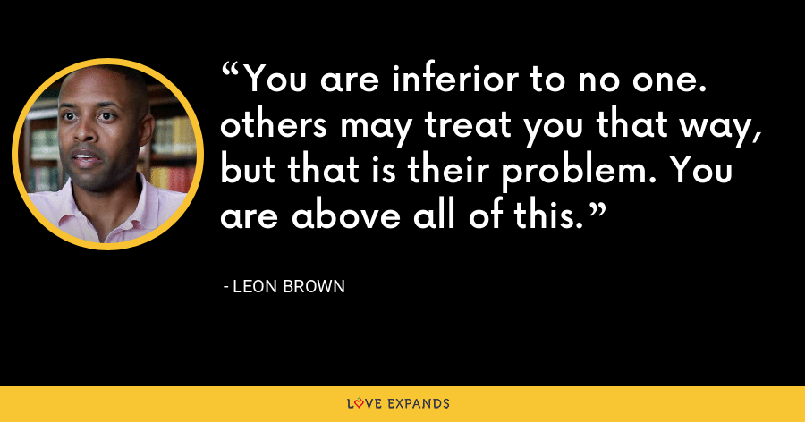 You are inferior to no one. others may treat you that way, but that is their problem. You are above all of this. - Leon Brown