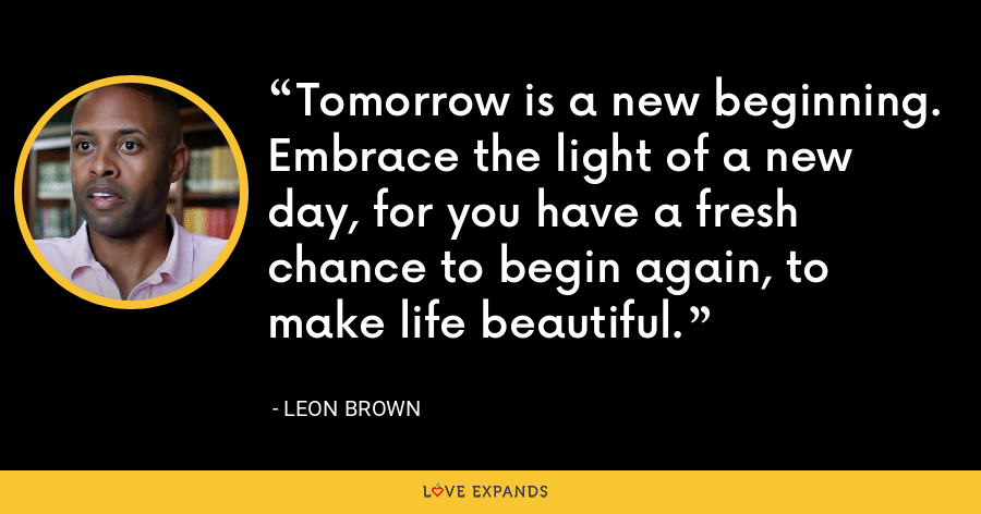 Tomorrow is a new beginning. Embrace the light of a new day, for you have a fresh chance to begin again, to make life beautiful. - Leon Brown