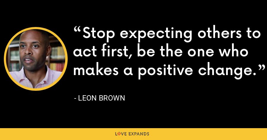 Stop expecting others to act first, be the one who makes a positive change. - Leon Brown