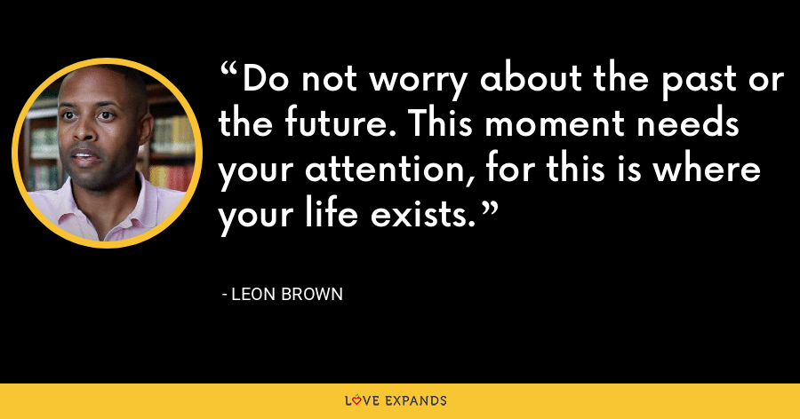 Do not worry about the past or the future. This moment needs your attention, for this is where your life exists. - Leon Brown