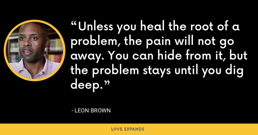 Unless you heal the root of a problem, the pain will not go away. You can hide from it, but the problem stays until you dig deep. - Leon Brown