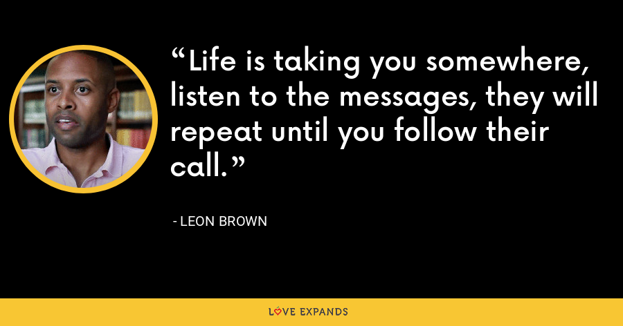 Life is taking you somewhere, listen to the messages, they will repeat until you follow their call. - Leon Brown