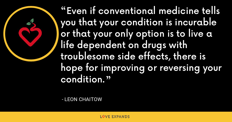 Even if conventional medicine tells you that your condition is incurable or that your only option is to live a life dependent on drugs with troublesome side effects, there is hope for improving or reversing your condition. - Leon Chaitow