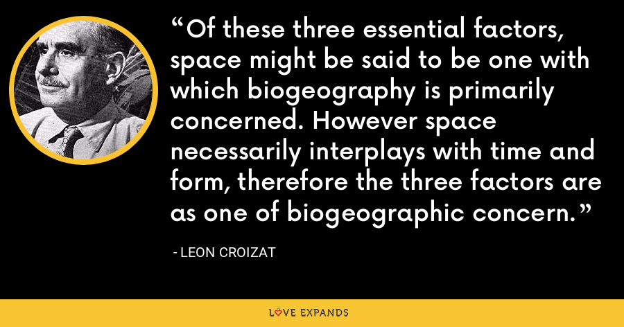 Of these three essential factors, space might be said to be one with which biogeography is primarily concerned. However space necessarily interplays with time and form, therefore the three factors are as one of biogeographic concern. - Leon Croizat