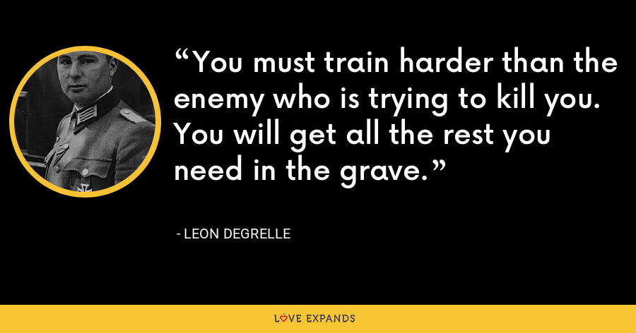 You must train harder than the enemy who is trying to kill you. You will get all the rest you need in the grave. - Leon Degrelle