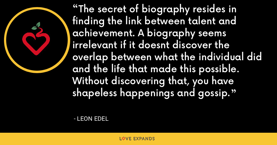 The secret of biography resides in finding the link between talent and achievement. A biography seems irrelevant if it doesnt discover the overlap between what the individual did and the life that made this possible. Without discovering that, you have shapeless happenings and gossip. - Leon Edel