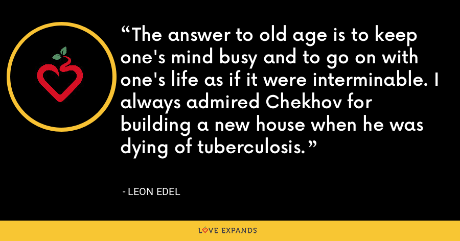 The answer to old age is to keep one's mind busy and to go on with one's life as if it were interminable. I always admired Chekhov for building a new house when he was dying of tuberculosis. - Leon Edel