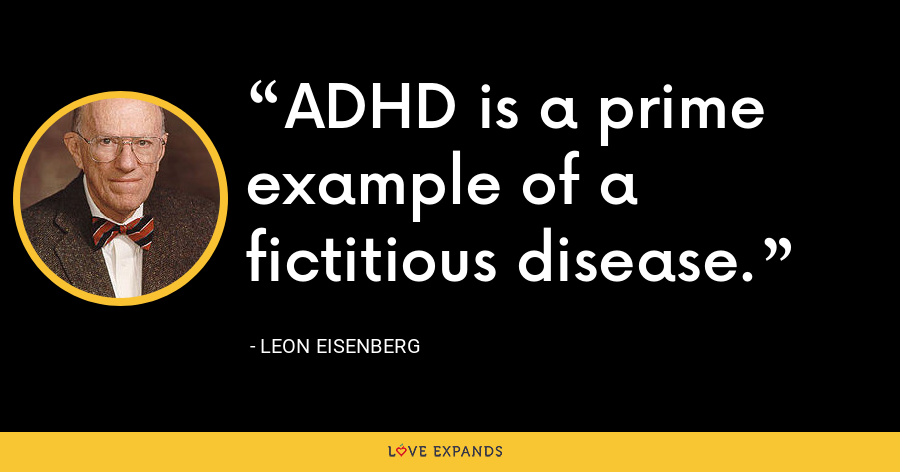 ADHD is a prime example of a fictitious disease. - Leon Eisenberg