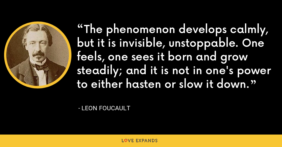 The phenomenon develops calmly, but it is invisible, unstoppable. One feels, one sees it born and grow steadily; and it is not in one's power to either hasten or slow it down. - Leon Foucault