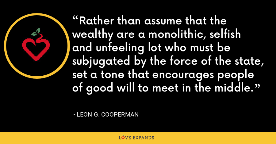 Rather than assume that the wealthy are a monolithic, selfish and unfeeling lot who must be subjugated by the force of the state, set a tone that encourages people of good will to meet in the middle. - Leon G. Cooperman