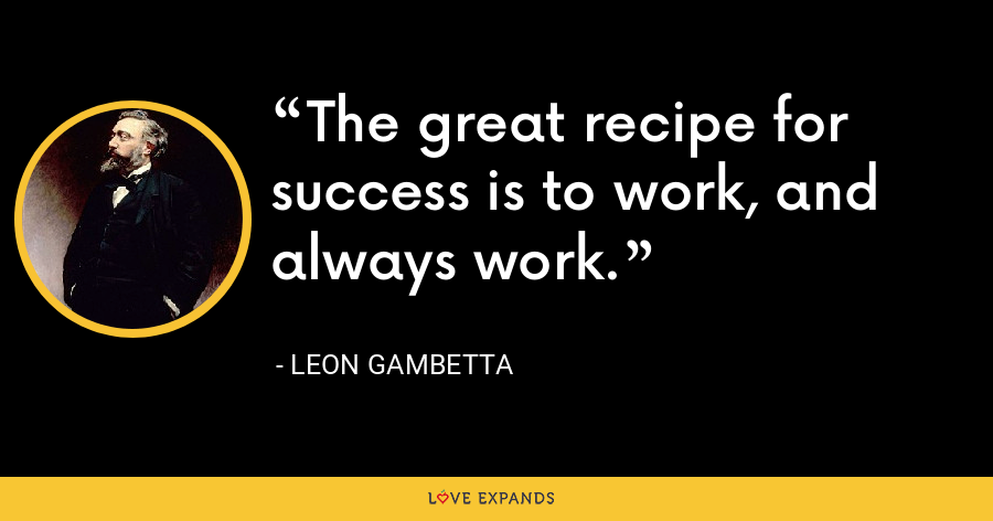 The great recipe for success is to work, and always work. - Leon Gambetta