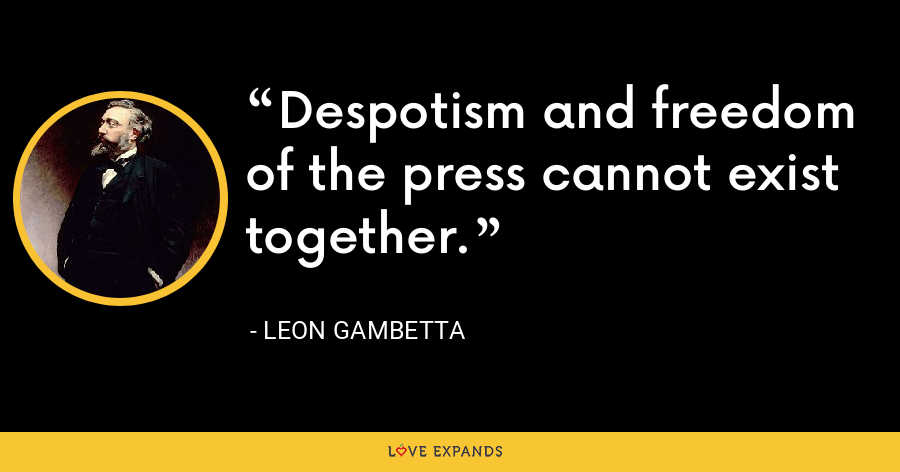 Despotism and freedom of the press cannot exist together. - Leon Gambetta