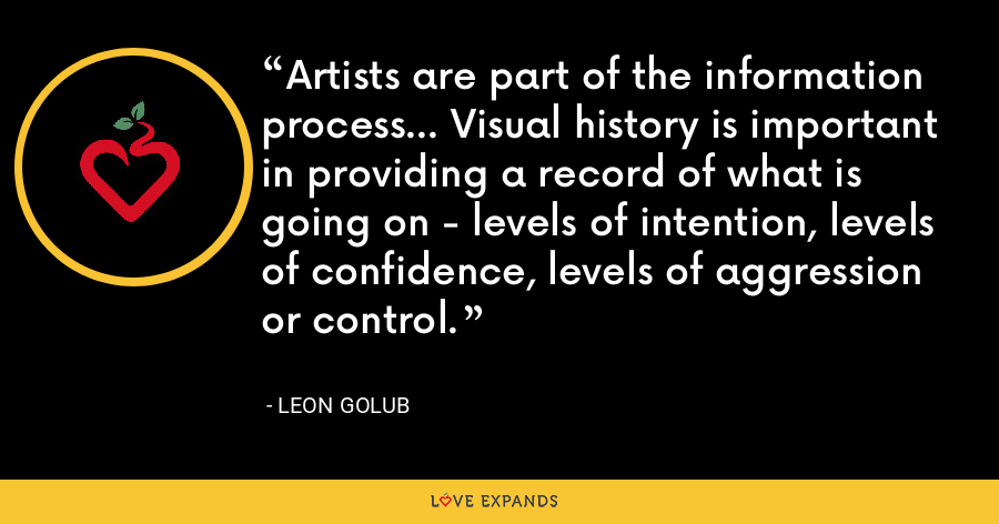 Artists are part of the information process... Visual history is important in providing a record of what is going on - levels of intention, levels of confidence, levels of aggression or control. - Leon Golub