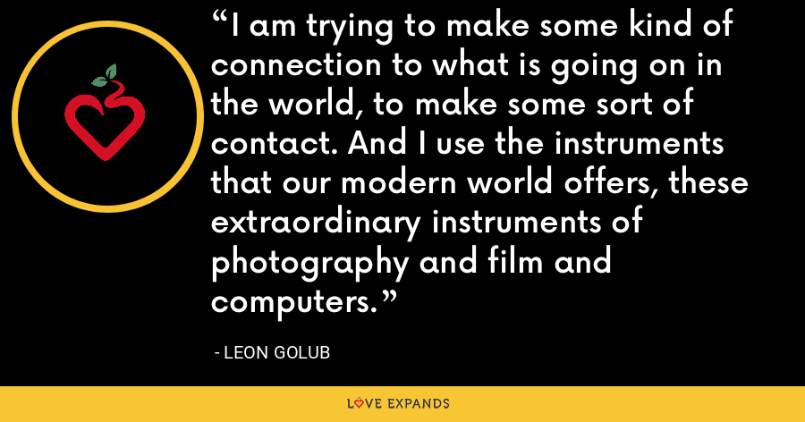 I am trying to make some kind of connection to what is going on in the world, to make some sort of contact. And I use the instruments that our modern world offers, these extraordinary instruments of photography and film and computers. - Leon Golub